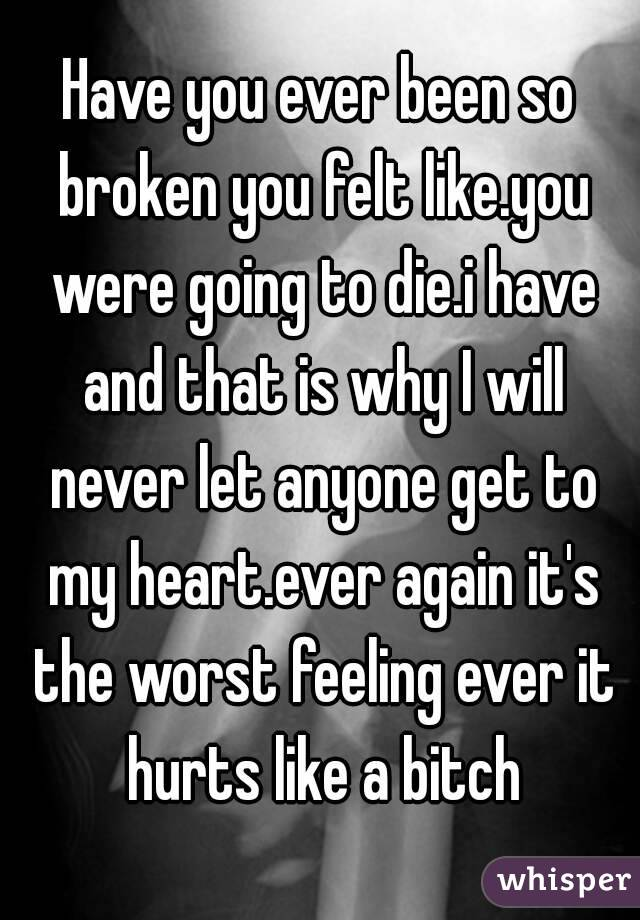 Have you ever been so broken you felt like.you were going to die.i have and that is why I will never let anyone get to my heart.ever again it's the worst feeling ever it hurts like a bitch