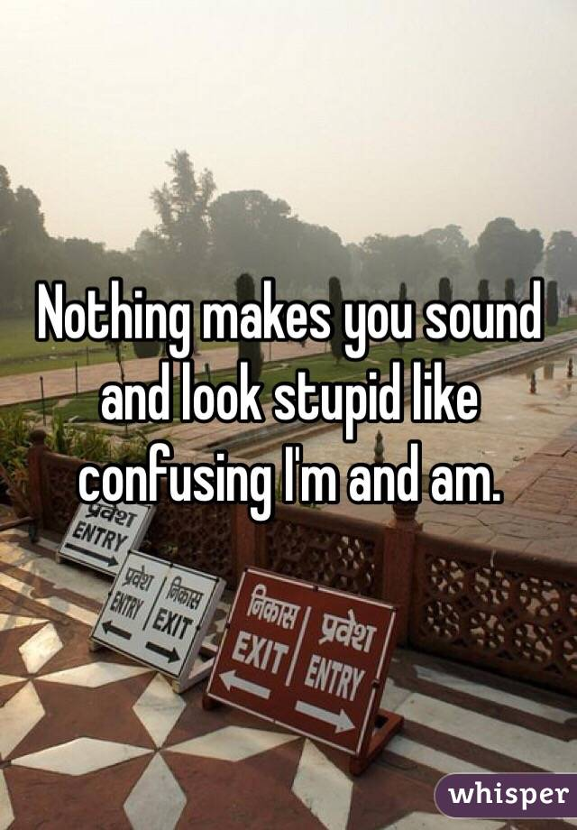 Nothing makes you sound and look stupid like confusing I'm and am.