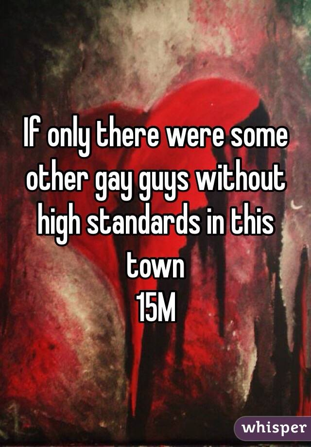 If only there were some other gay guys without high standards in this town 15M