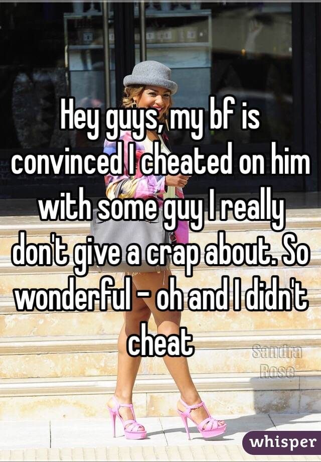 Hey guys, my bf is convinced I cheated on him with some guy I really don't give a crap about. So wonderful - oh and I didn't cheat
