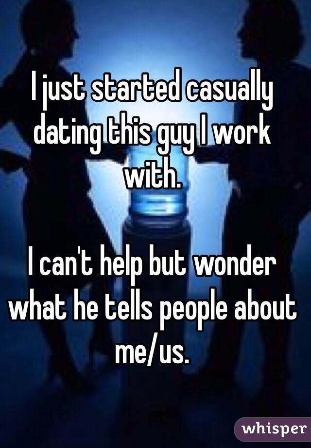 I just started casually dating this guy I work with.   I can't help but wonder what he tells people about me/us.