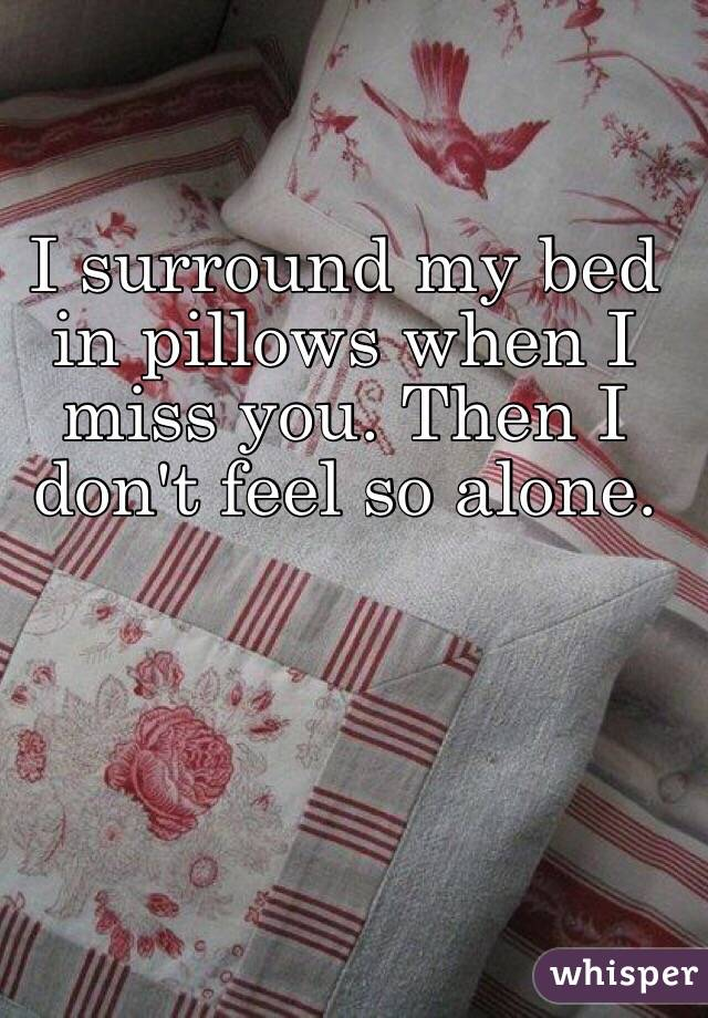 I surround my bed in pillows when I miss you. Then I don't feel so alone.