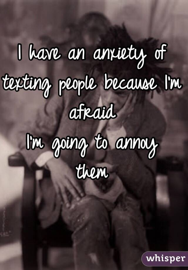 I have an anxiety of texting people because I'm afraid  I'm going to annoy them