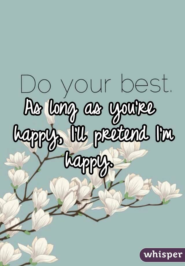 As long as you're happy, I'll pretend I'm happy.