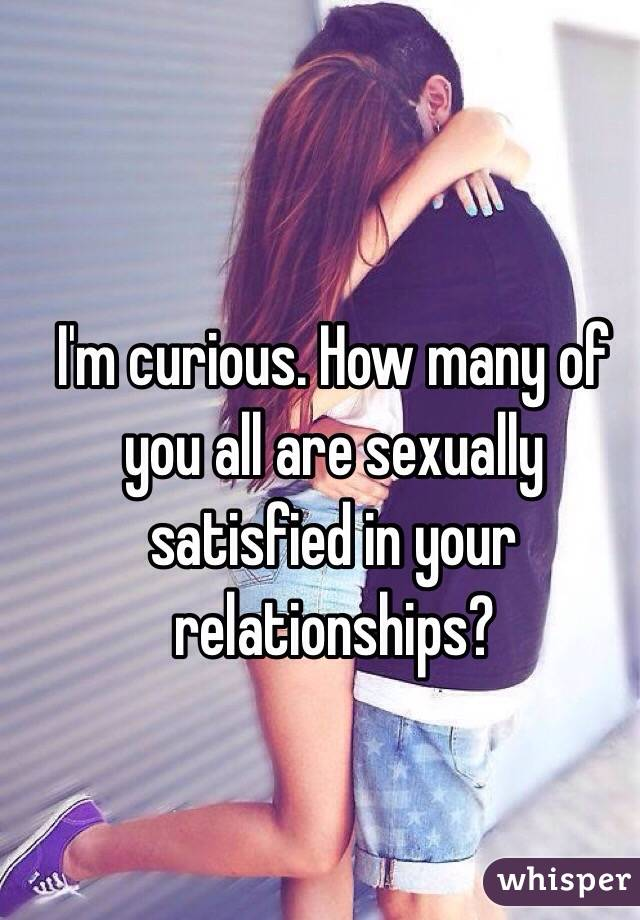 I'm curious. How many of you all are sexually satisfied in your relationships?