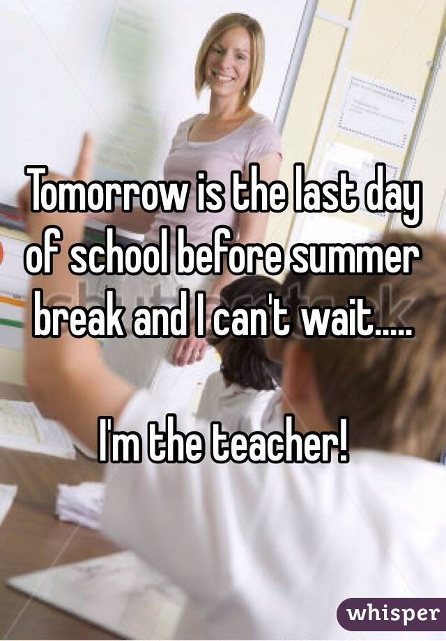 Tomorrow is the last day of school before summer break and I can't wait.....  I'm the teacher!