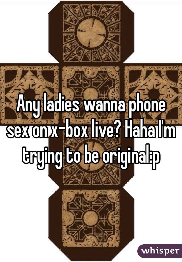 Any ladies wanna phone sex on x-box live? Haha I'm trying to be original:p