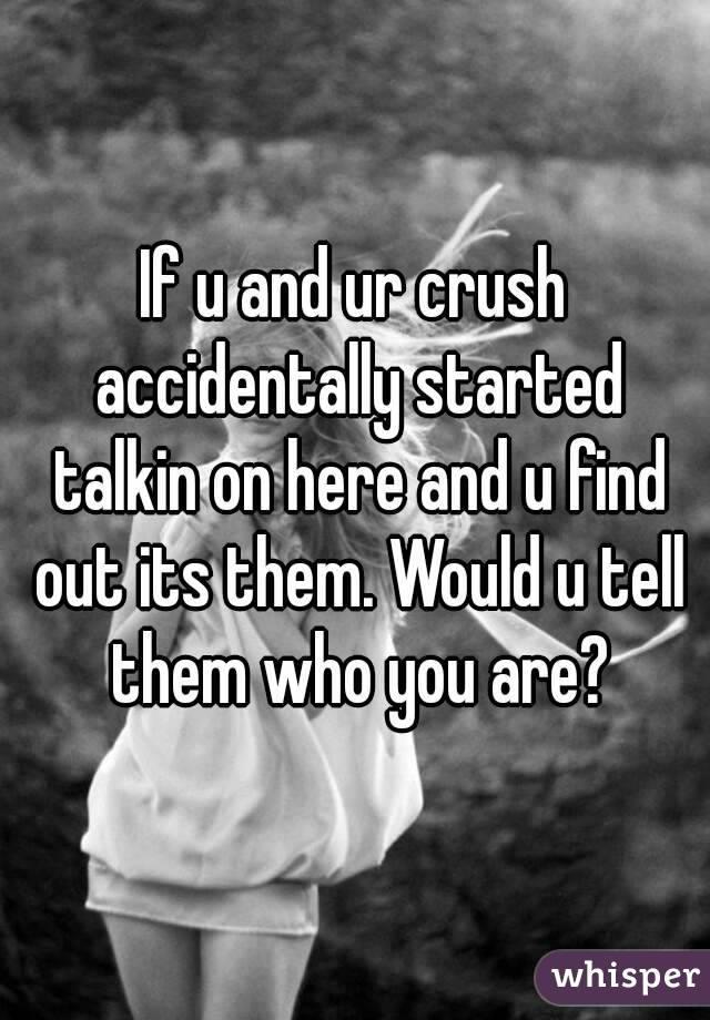 If u and ur crush accidentally started talkin on here and u find out its them. Would u tell them who you are?