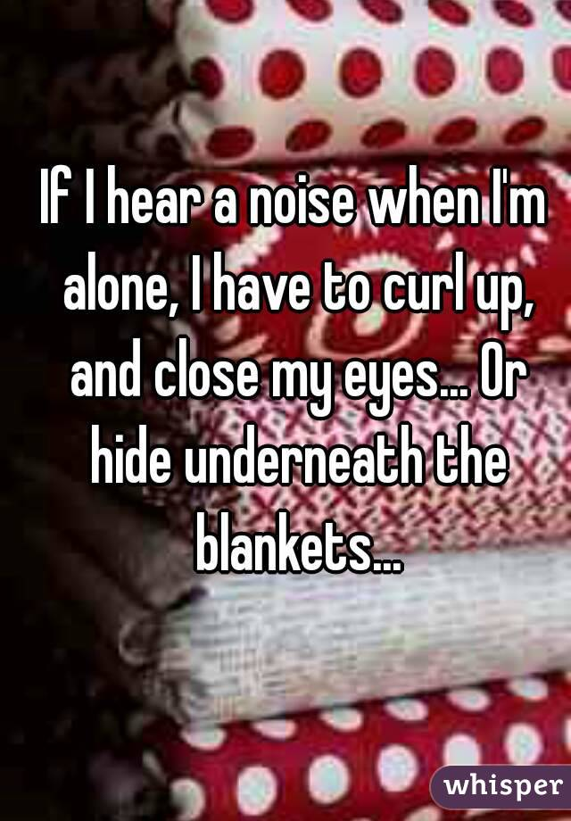 If I hear a noise when I'm alone, I have to curl up, and close my eyes... Or hide underneath the blankets...