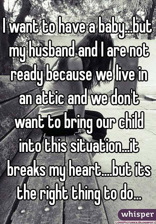 I want to have a baby...but my husband and I are not ready because we live in an attic and we don't want to bring our child into this situation...it breaks my heart....but its the right thing to do...
