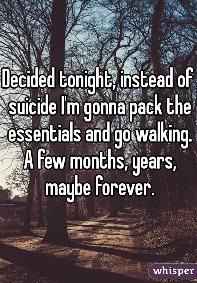 Decided tonight, instead of suicide I'm gonna pack the essentials and go walking. A few months, years, maybe forever.
