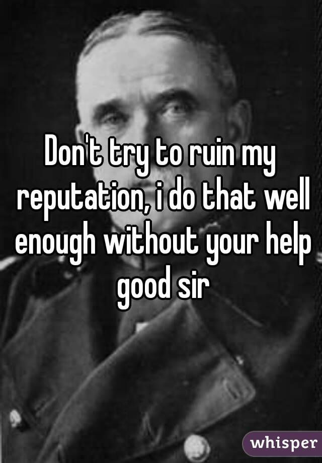 Don't try to ruin my reputation, i do that well enough without your help good sir
