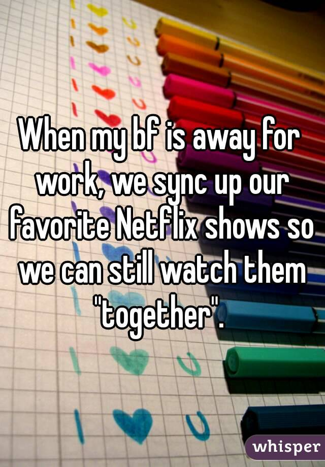 """When my bf is away for work, we sync up our favorite Netflix shows so we can still watch them """"together""""."""
