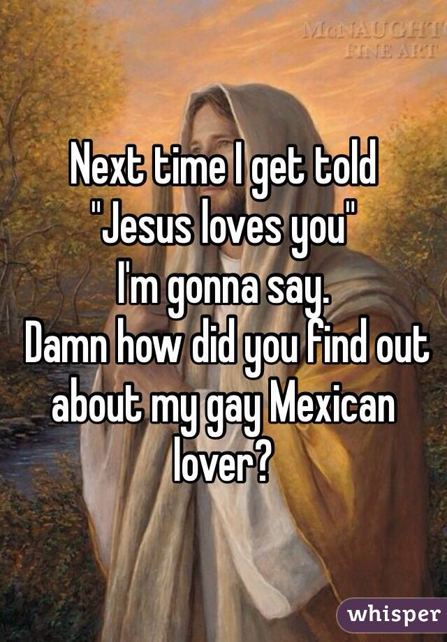 """Next time I get told """"Jesus loves you"""" I'm gonna say.  Damn how did you find out about my gay Mexican lover?"""