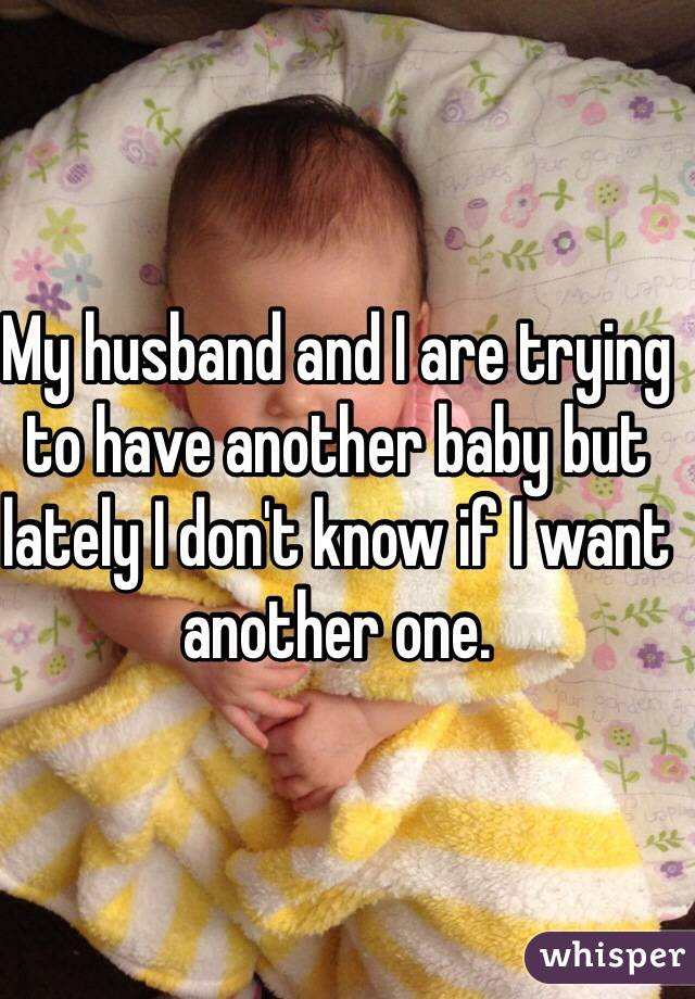 My husband and I are trying to have another baby but lately I don't know if I want another one.