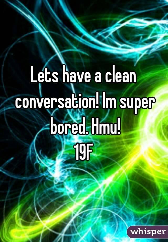 Lets have a clean conversation! Im super bored. Hmu! 19F