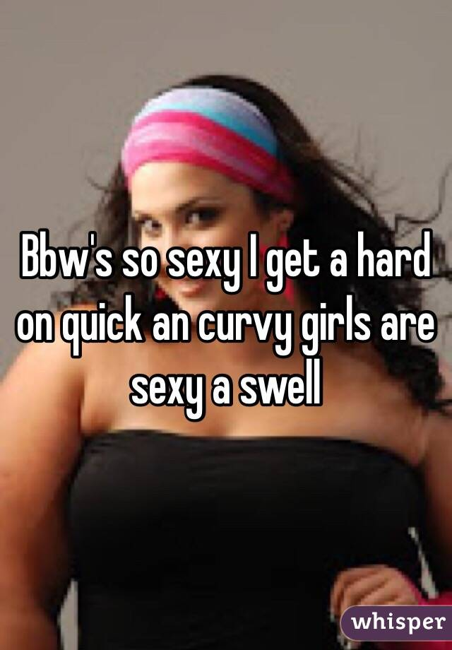 Bbw's so sexy I get a hard on quick an curvy girls are sexy a swell