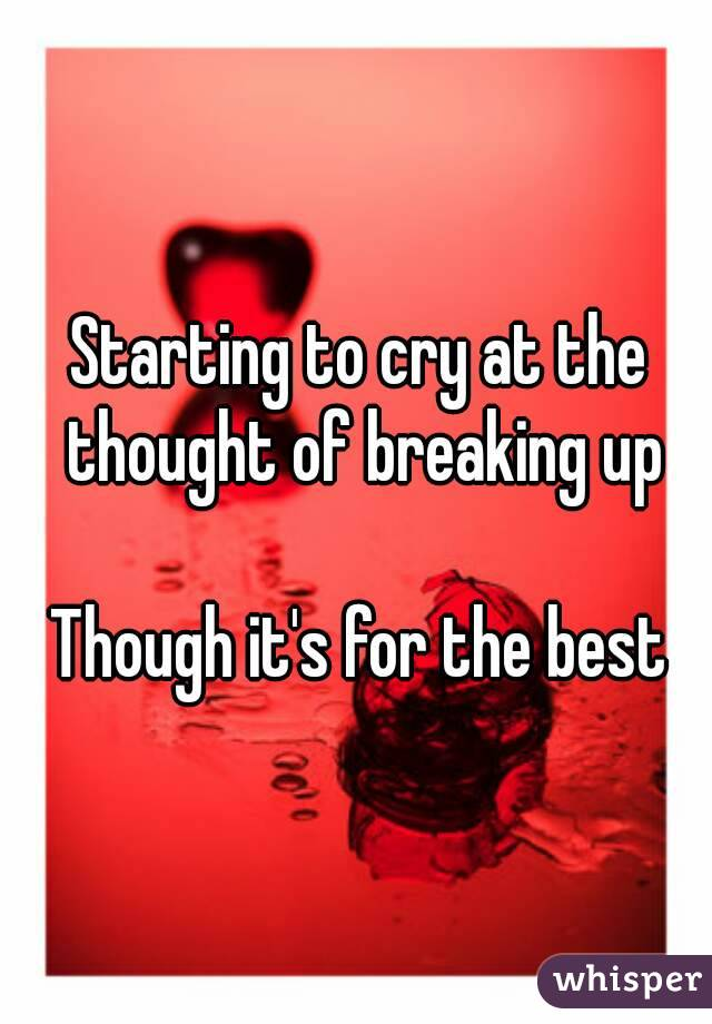 Starting to cry at the thought of breaking up  Though it's for the best
