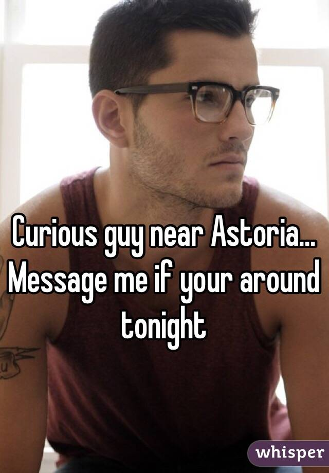 Curious guy near Astoria... Message me if your around tonight