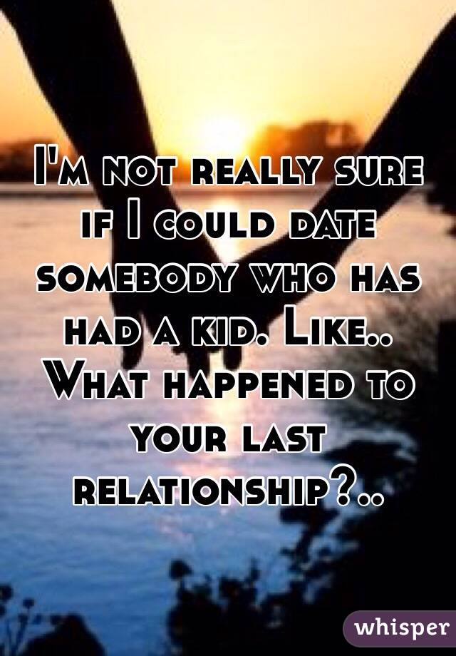 I'm not really sure if I could date somebody who has had a kid. Like.. What happened to your last relationship?..