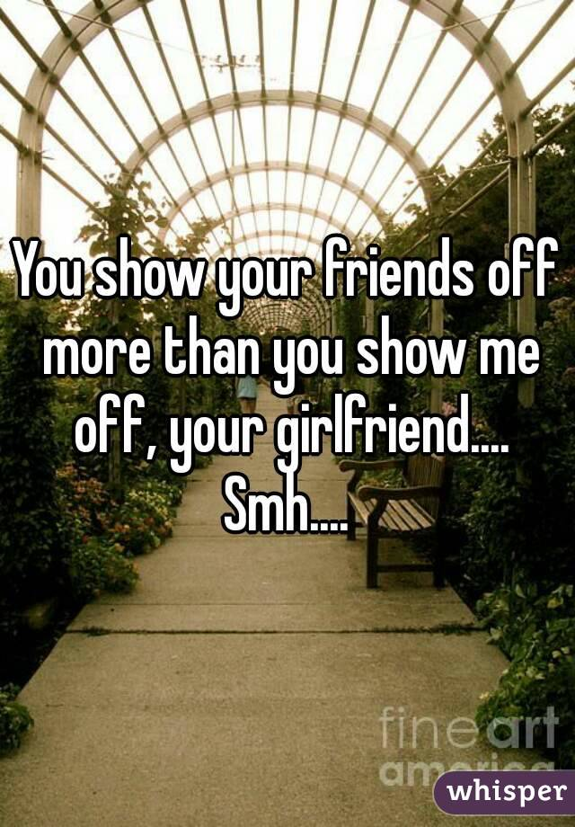 You show your friends off more than you show me off, your girlfriend.... Smh....