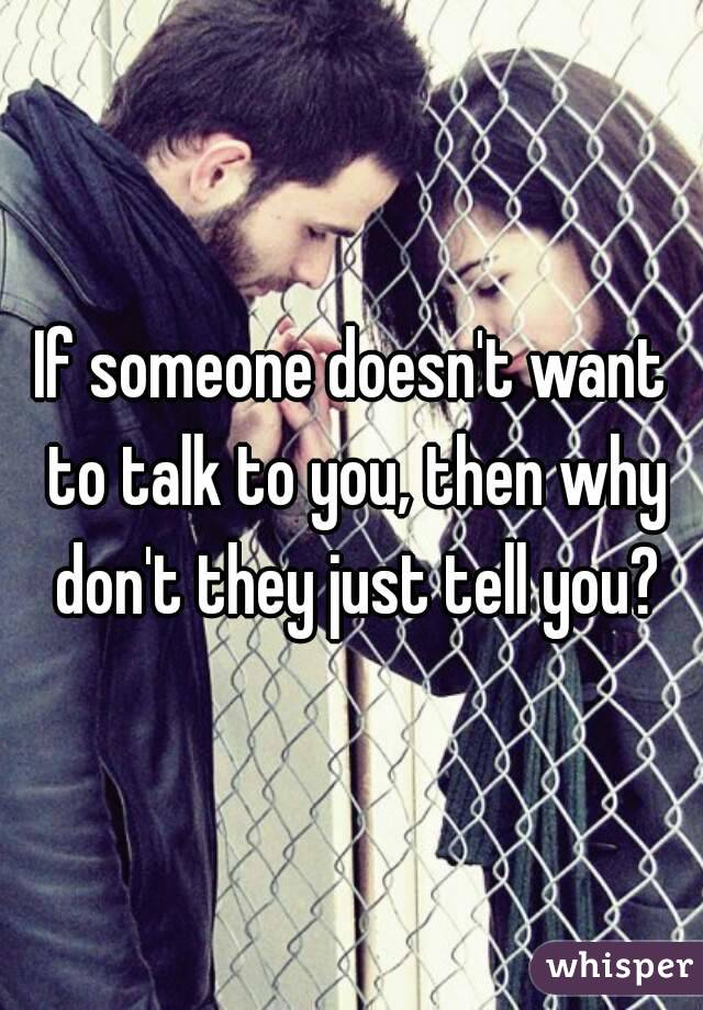 If someone doesn't want to talk to you, then why don't they just tell you?