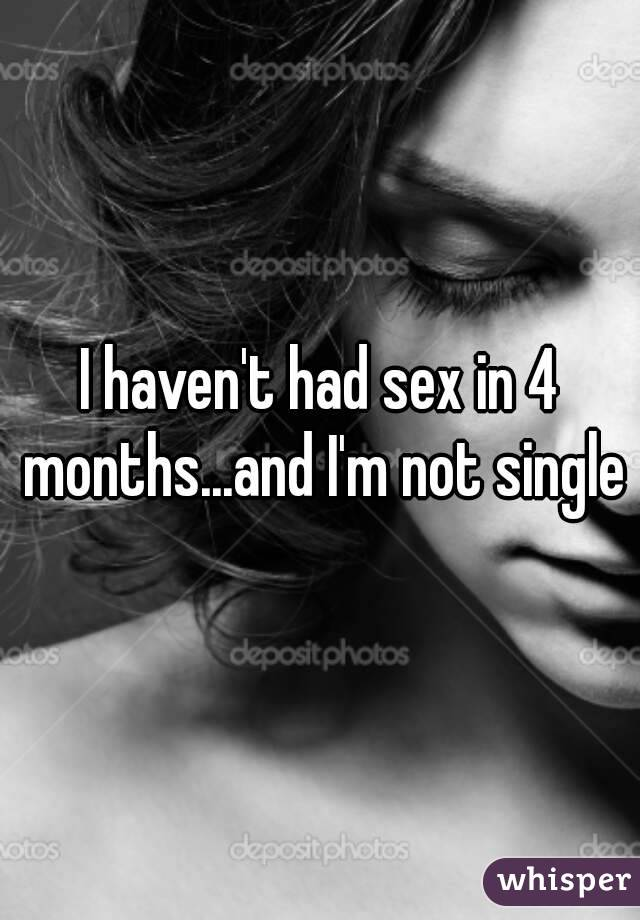 I haven't had sex in 4 months...and I'm not single