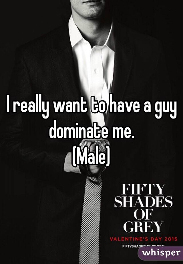I really want to have a guy dominate me. (Male)
