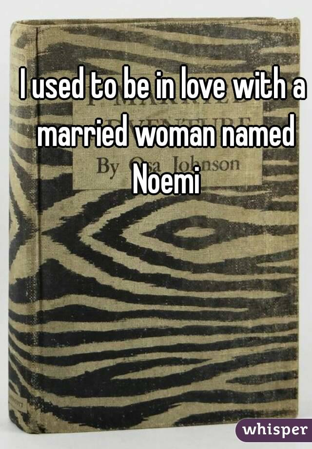 I used to be in love with a married woman named Noemi