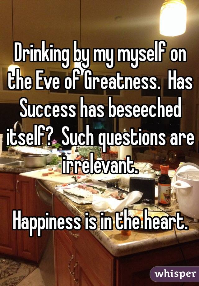 Drinking by my myself on the Eve of Greatness.  Has Success has beseeched itself?  Such questions are irrelevant.   Happiness is in the heart.