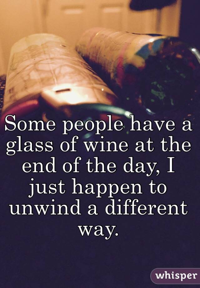Some people have a glass of wine at the end of the day, I just happen to unwind a different way.
