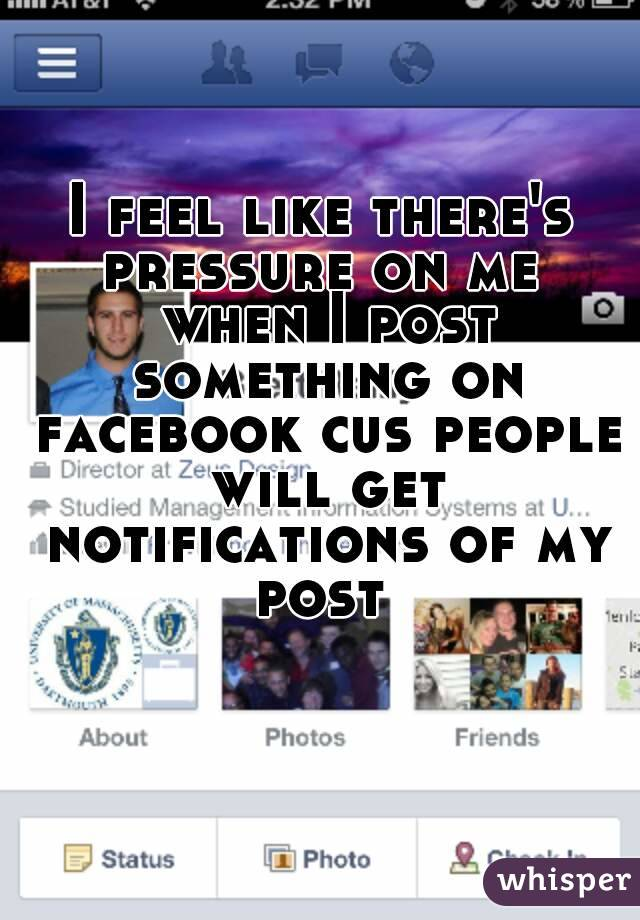 I feel like there's pressure on me  when I post something on facebook cus people will get notifications of my post