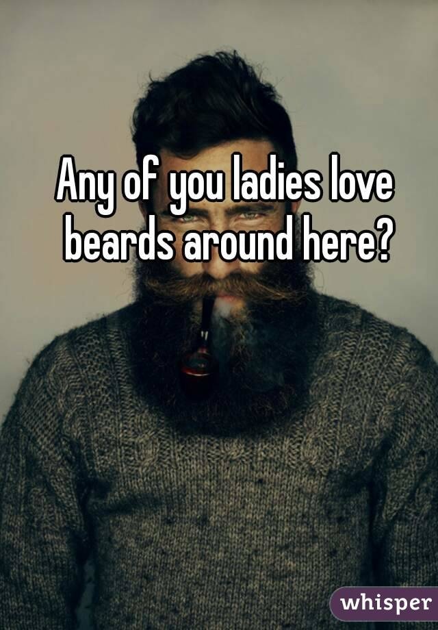 Any of you ladies love beards around here?