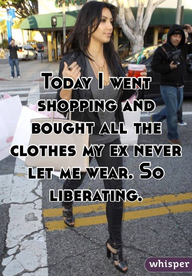 Today I went shopping and bought all the clothes my ex never let me wear. So liberating.