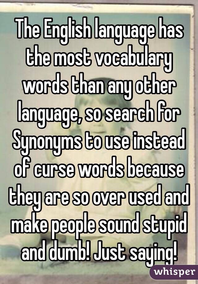 The English language has the most vocabulary words than any other language, so search for Synonyms to use instead of curse words because they are so over used and make people sound stupid and dumb! Just saying!