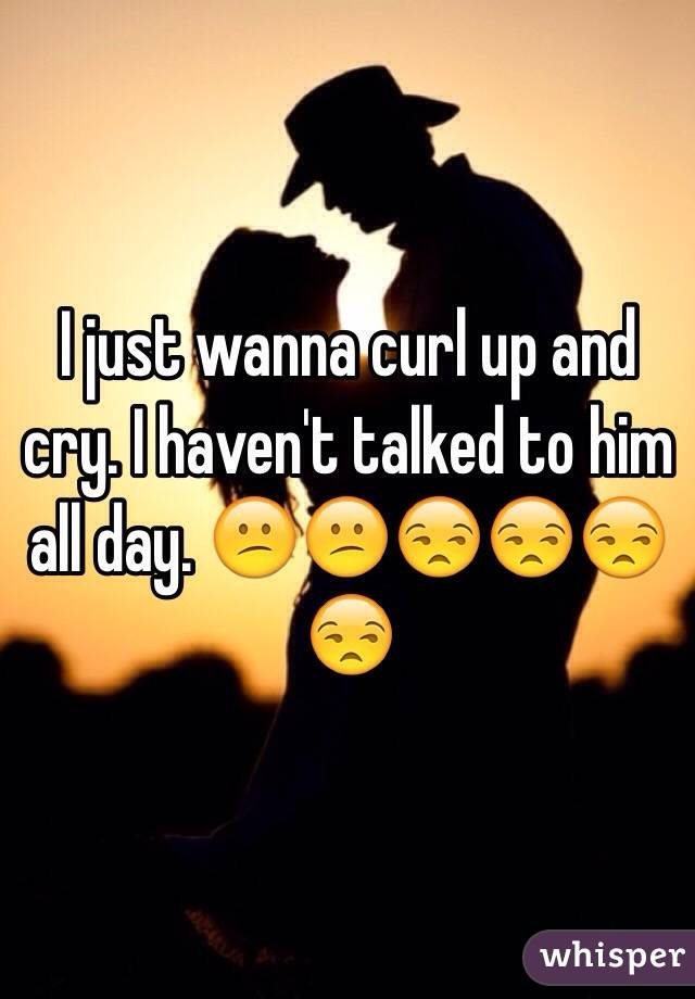I just wanna curl up and cry. I haven't talked to him all day. 😕😕😒😒😒😒