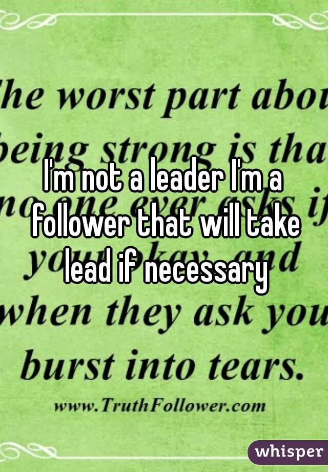 I'm not a leader I'm a follower that will take lead if necessary