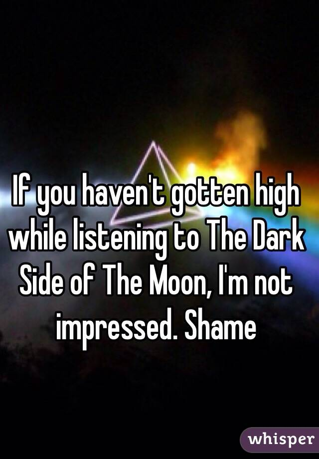 If you haven't gotten high while listening to The Dark Side of The Moon, I'm not impressed. Shame