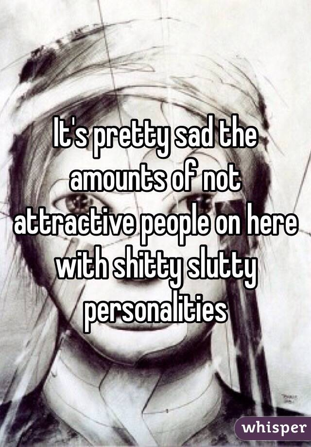 It's pretty sad the amounts of not attractive people on here with shitty slutty personalities