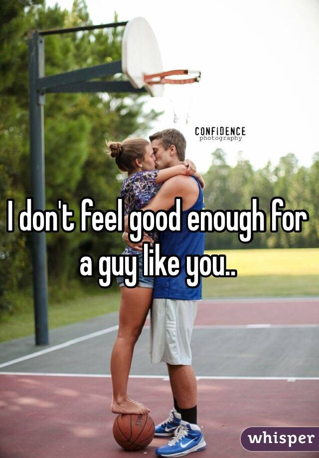I don't feel good enough for a guy like you..