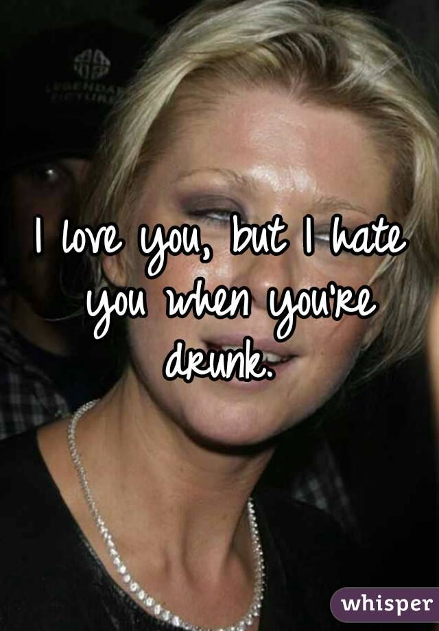 I love you, but I hate you when you're drunk.