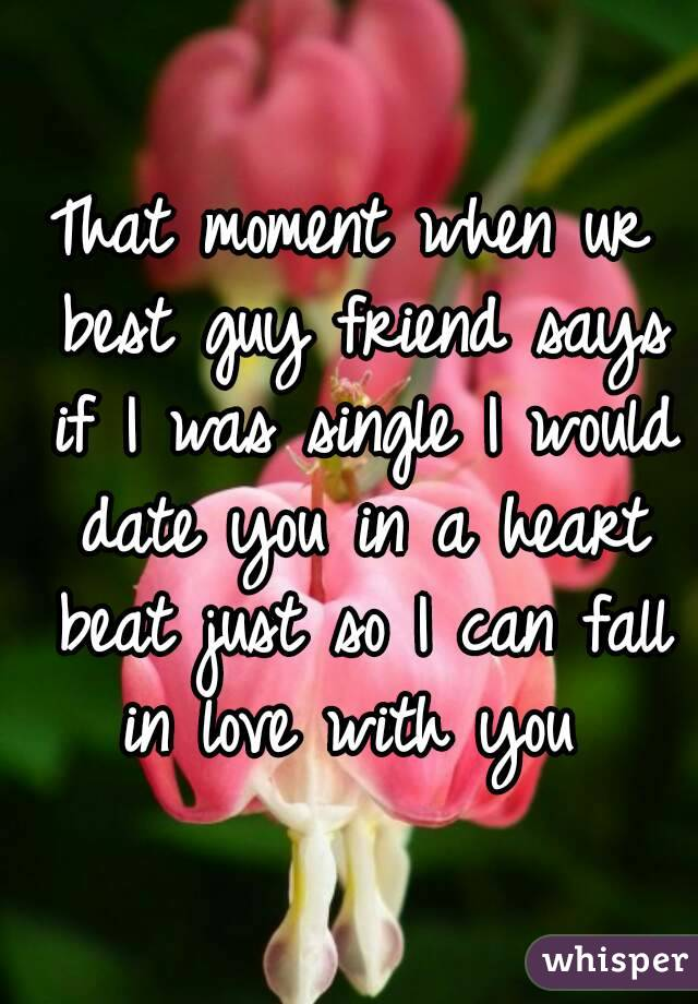 That moment when ur best guy friend says if I was single I would date you in a heart beat just so I can fall in love with you