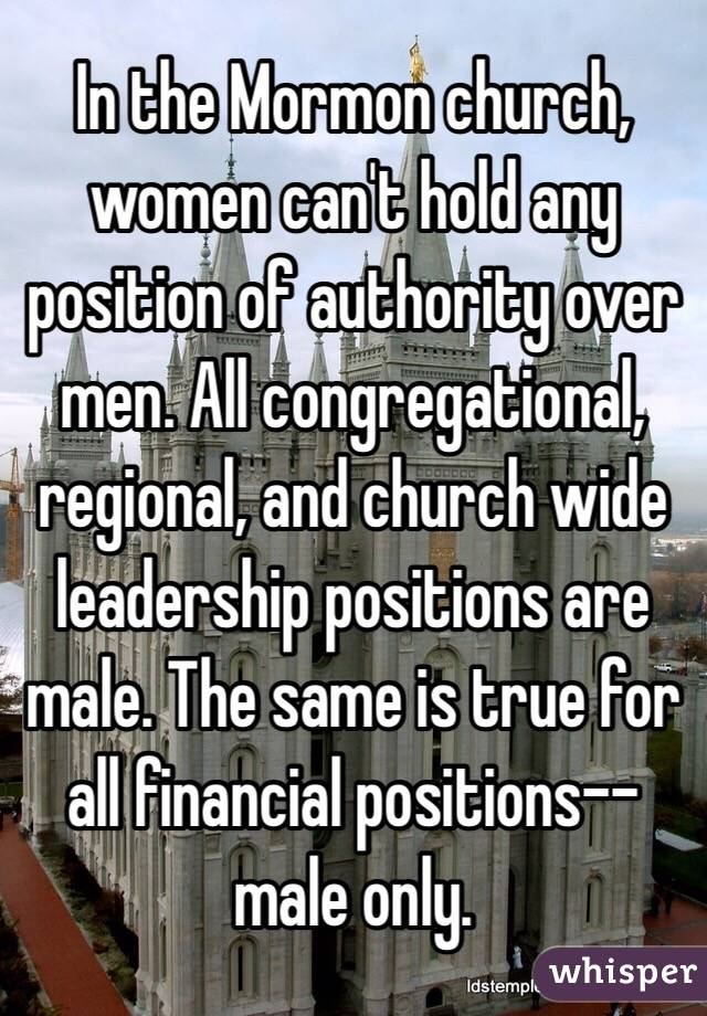 In the Mormon church, women can't hold any position of authority over men. All congregational, regional, and church wide leadership positions are male. The same is true for all financial positions--male only.