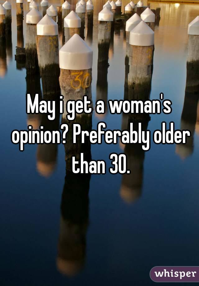 May i get a woman's opinion? Preferably older than 30.