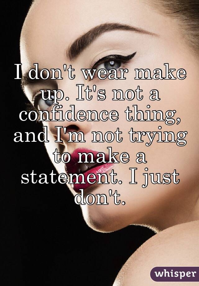I don't wear make up. It's not a confidence thing, and I'm not trying to make a statement. I just don't.