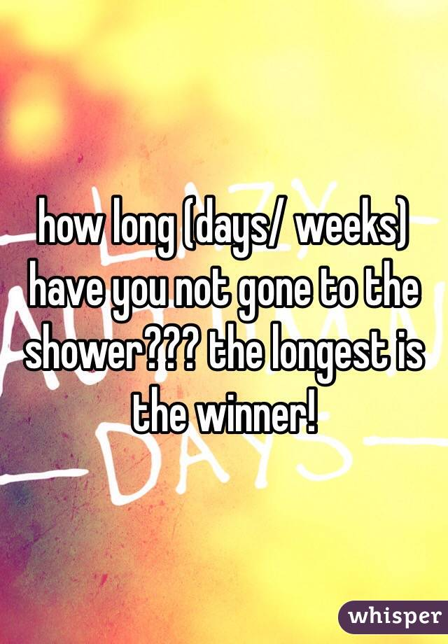 how long (days/ weeks) have you not gone to the shower??? the longest is the winner!