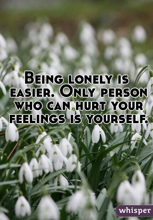 Being lonely is easier. Only person who can hurt your feelings is yourself.