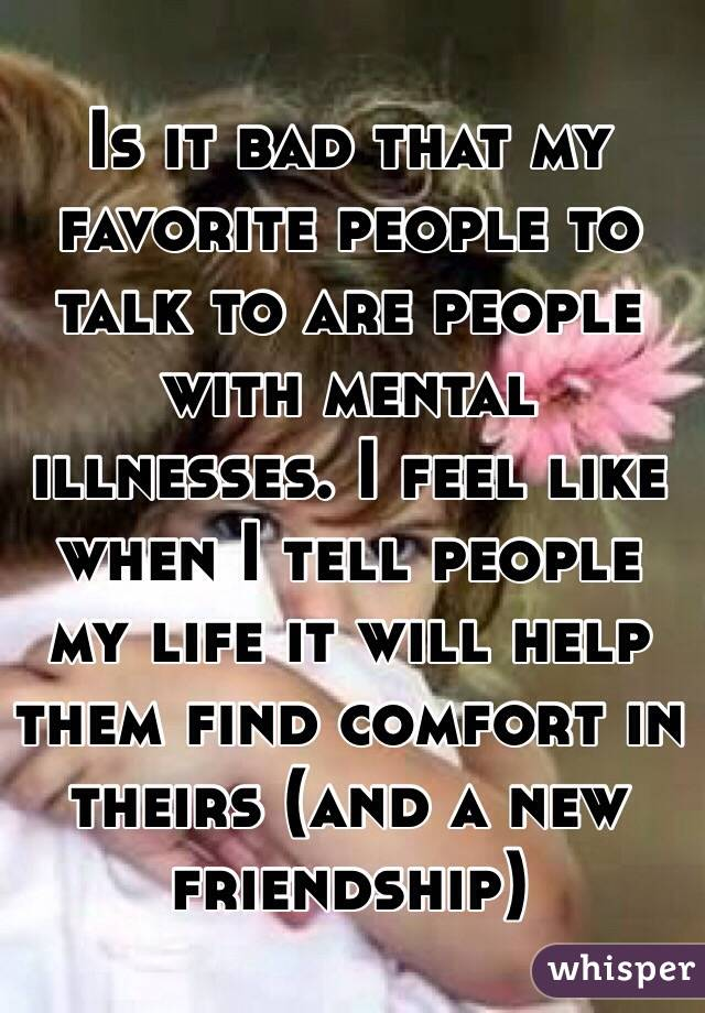 Is it bad that my favorite people to talk to are people with mental illnesses. I feel like when I tell people my life it will help them find comfort in theirs (and a new friendship)