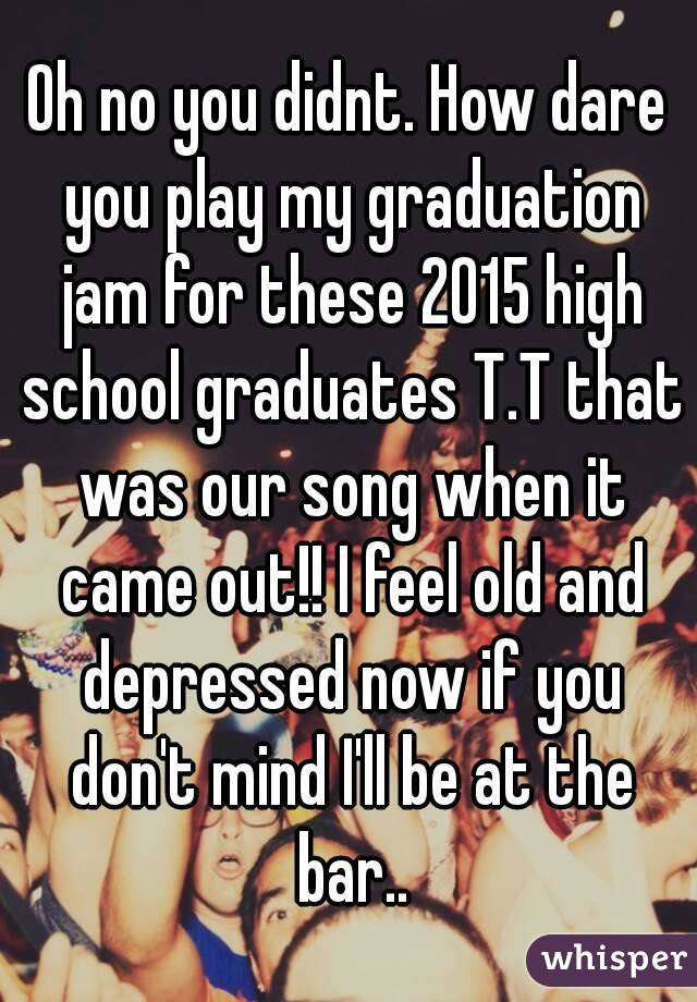 Oh no you didnt. How dare you play my graduation jam for these 2015 high school graduates T.T that was our song when it came out!! I feel old and depressed now if you don't mind I'll be at the bar..