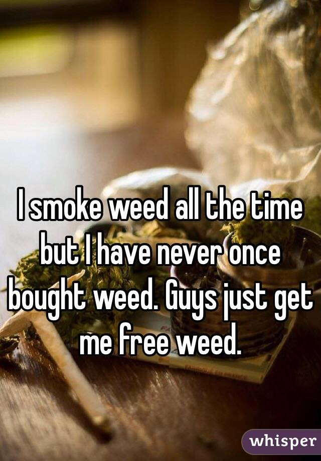 I smoke weed all the time but I have never once bought weed. Guys just get me free weed.